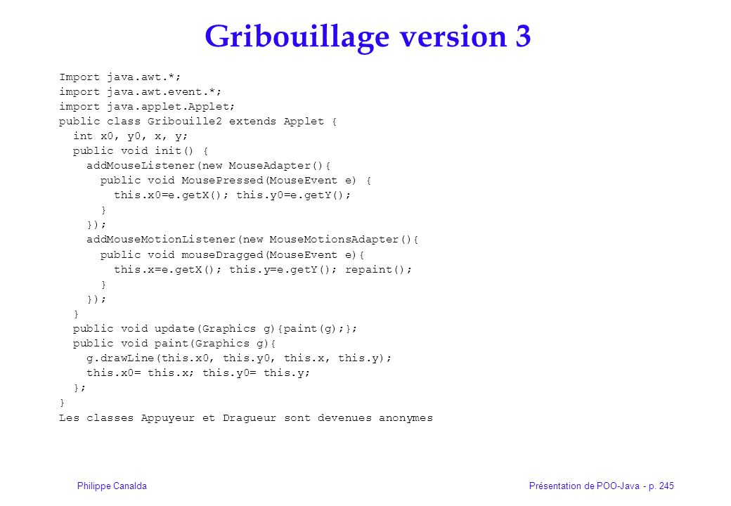 Présentation de POO-Java - p. 245Philippe Canalda Gribouillage version 3 Import java.awt.*; import java.awt.event.*; import java.applet.Applet; public