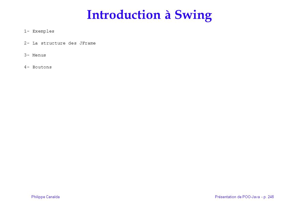 Présentation de POO-Java - p. 248Philippe Canalda Introduction à Swing 1- Exemples 2- La structure des JFrame 3- Menus 4- Boutons