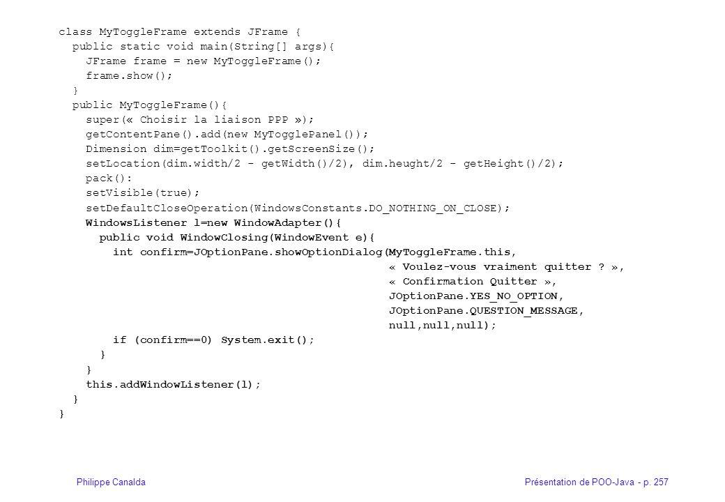 Présentation de POO-Java - p. 257Philippe Canalda class MyToggleFrame extends JFrame { public static void main(String[] args){ JFrame frame = new MyTo