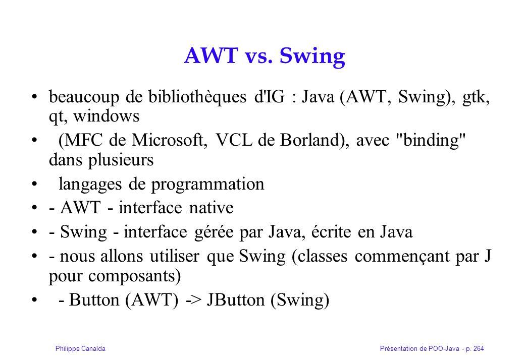 Présentation de POO-Java - p. 264Philippe Canalda AWT vs. Swing beaucoup de bibliothèques d'IG : Java (AWT, Swing), gtk, qt, windows (MFC de Microsoft