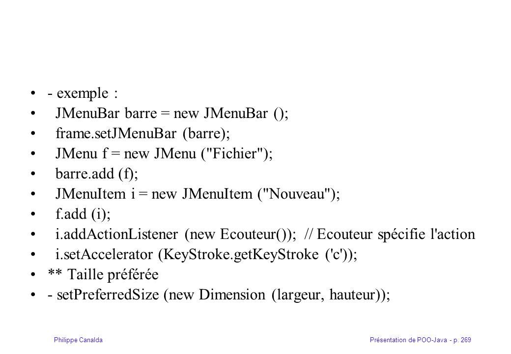 Présentation de POO-Java - p. 269Philippe Canalda - exemple : JMenuBar barre = new JMenuBar (); frame.setJMenuBar (barre); JMenu f = new JMenu (