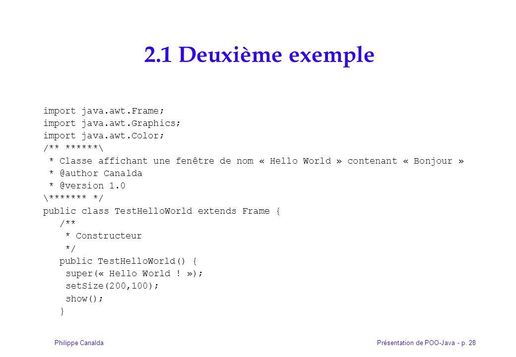 Présentation de POO-Java - p. 28Philippe Canalda 2.1 Deuxième exemple import java.awt.Frame; import java.awt.Graphics; import java.awt.Color; /** ****