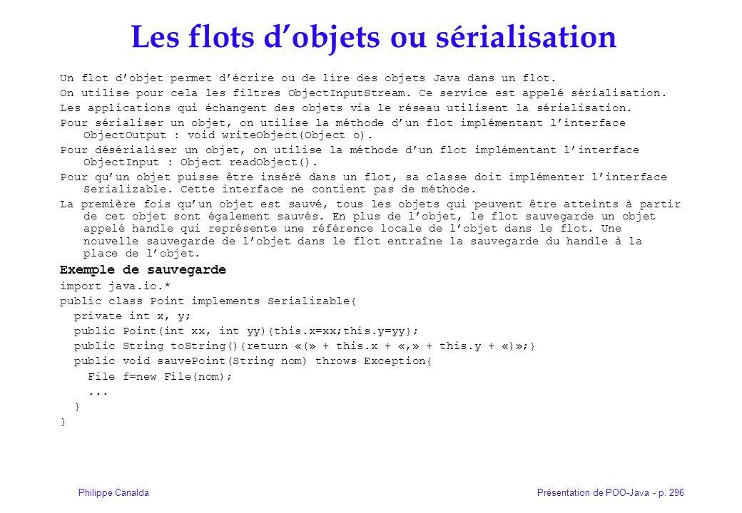Présentation de POO-Java - p. 296Philippe Canalda Les flots dobjets ou sérialisation Un flot dobjet permet décrire ou de lire des objets Java dans un