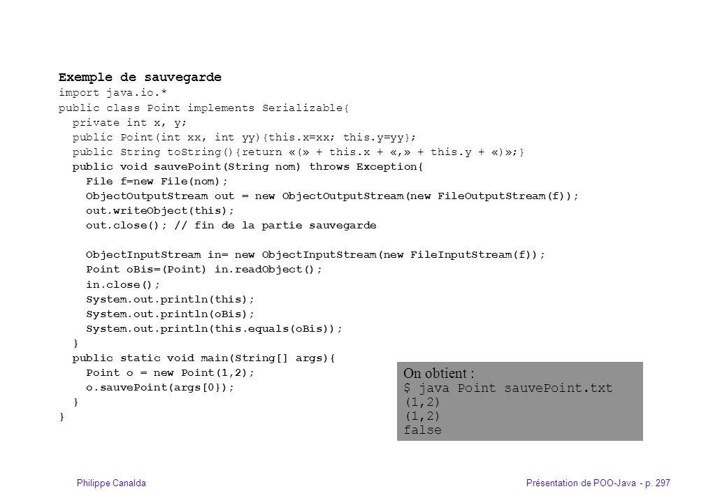 Présentation de POO-Java - p. 297Philippe Canalda Exemple de sauvegarde import java.io.* public class Point implements Serializable{ private int x, y;