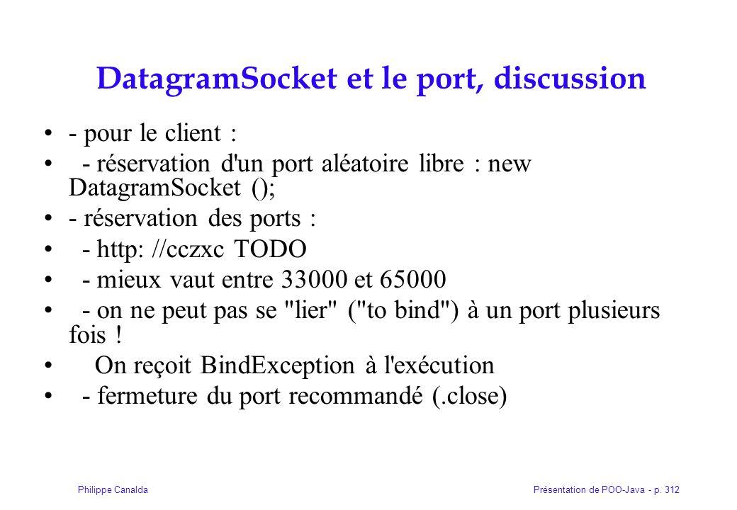Présentation de POO-Java - p. 312Philippe Canalda DatagramSocket et le port, discussion - pour le client : - réservation d'un port aléatoire libre : n