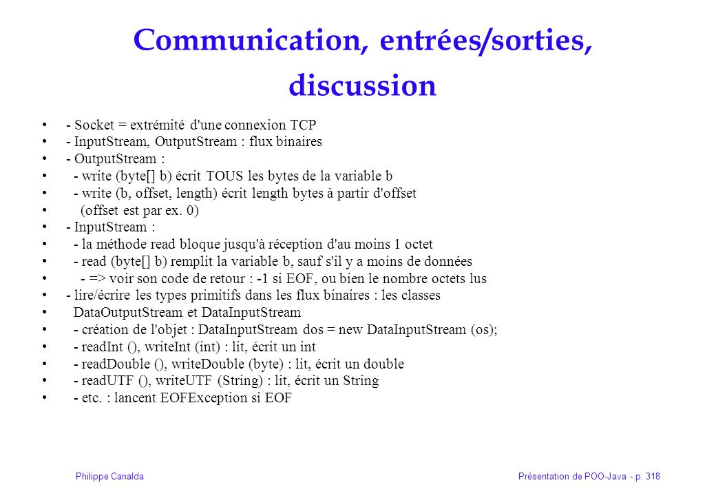 Présentation de POO-Java - p. 318Philippe Canalda Communication, entrées/sorties, discussion - Socket = extrémité d'une connexion TCP - InputStream, O