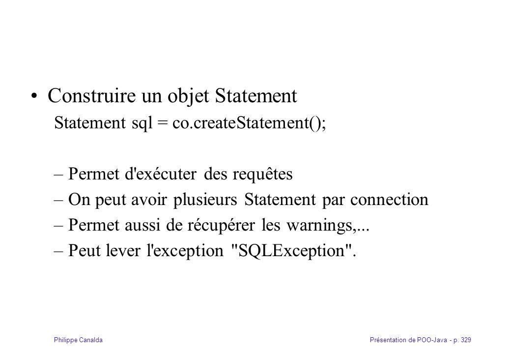 Présentation de POO-Java - p. 329Philippe Canalda Construire un objet Statement Statement sql = co.createStatement(); –Permet d'exécuter des requêtes