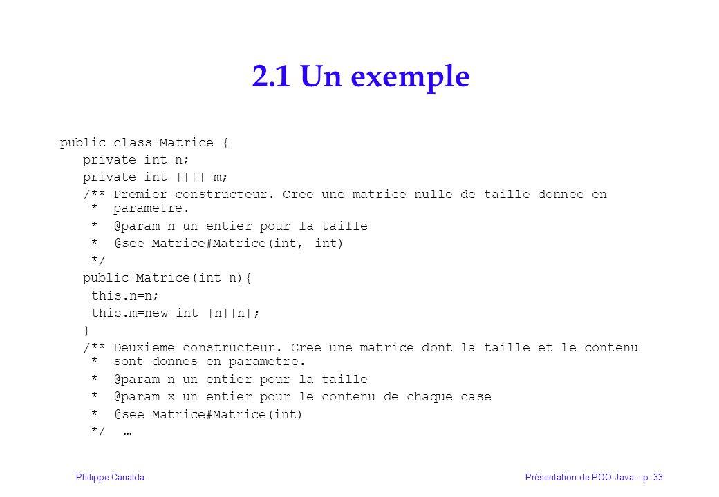 Présentation de POO-Java - p. 33Philippe Canalda 2.1 Un exemple public class Matrice { private int n; private int [][] m; /** Premier constructeur. Cr
