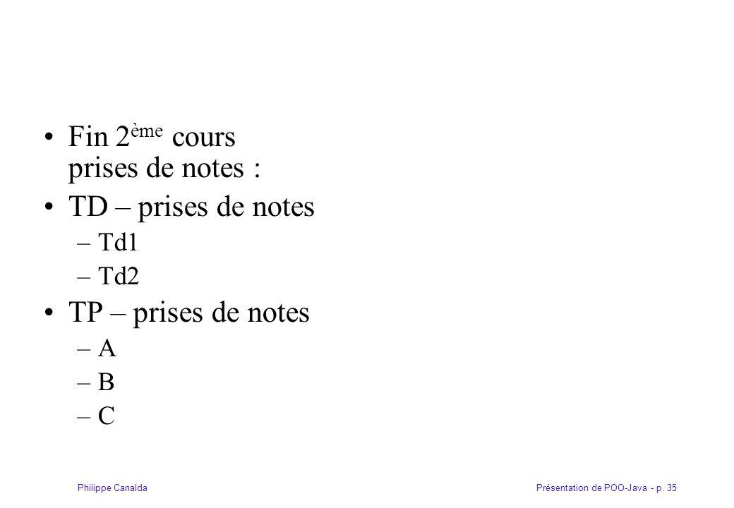 Présentation de POO-Java - p. 35Philippe Canalda Fin 2 ème cours prises de notes : TD – prises de notes –Td1 –Td2 TP – prises de notes –A –B –C