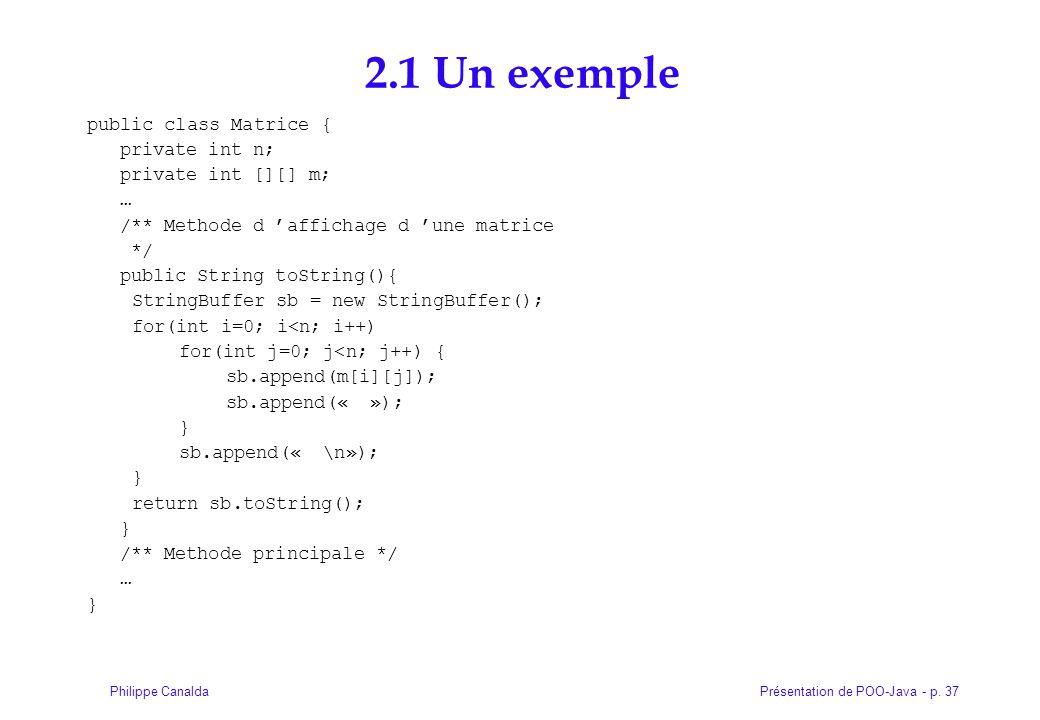 Présentation de POO-Java - p. 37Philippe Canalda 2.1 Un exemple public class Matrice { private int n; private int [][] m; … /** Methode d affichage d