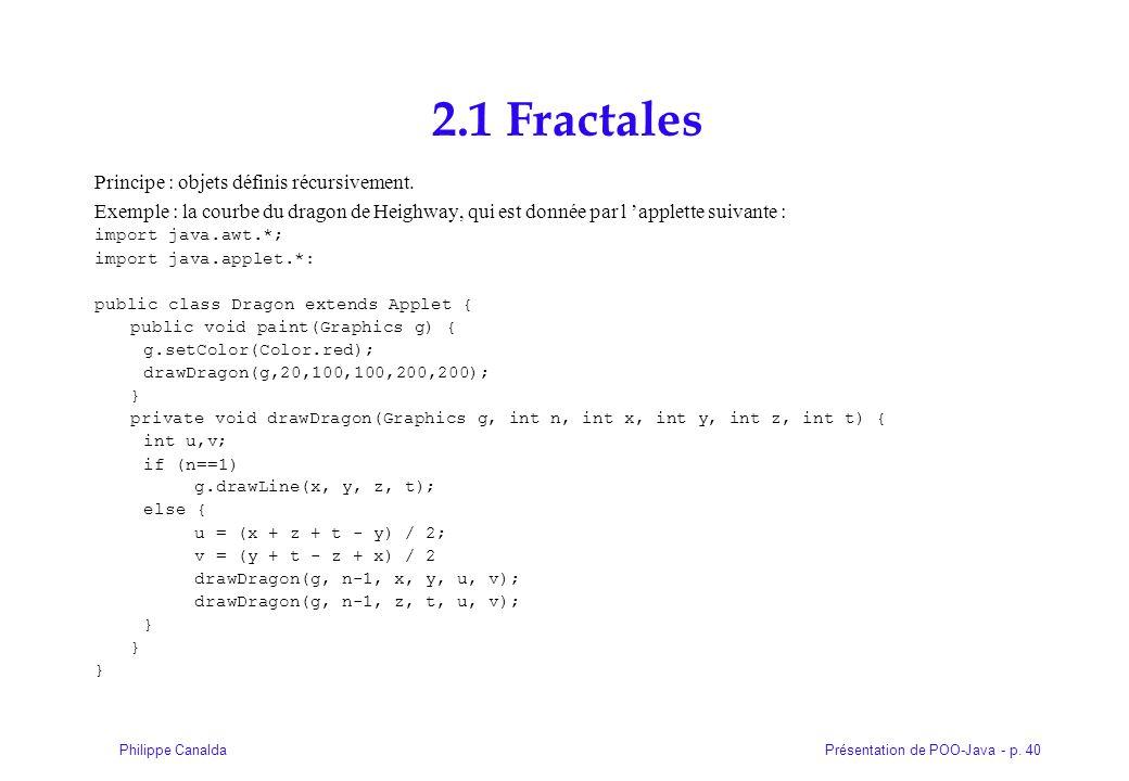 Présentation de POO-Java - p. 40Philippe Canalda 2.1 Fractales Principe : objets définis récursivement. Exemple : la courbe du dragon de Heighway, qui