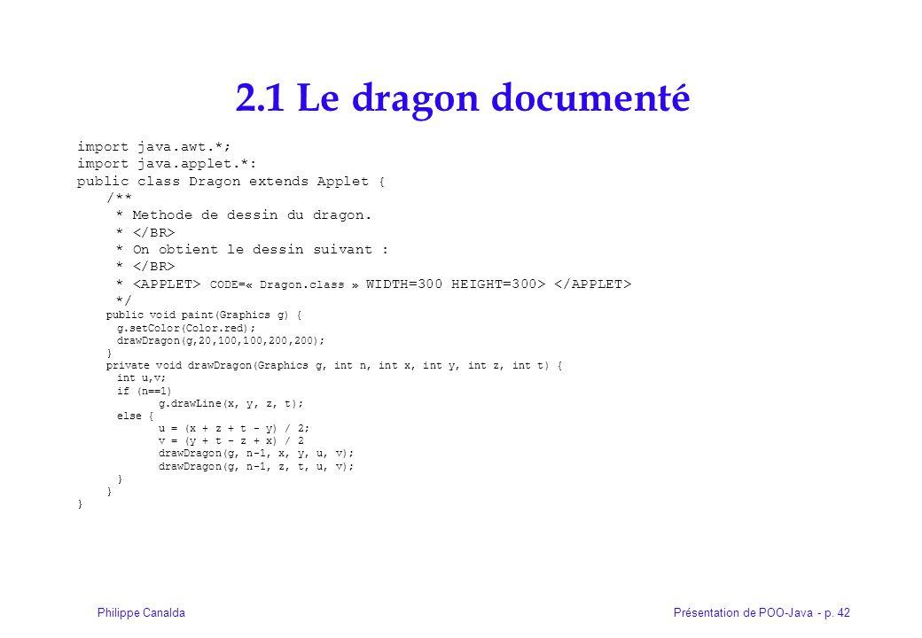 Présentation de POO-Java - p. 42Philippe Canalda 2.1 Le dragon documenté import java.awt.*; import java.applet.*: public class Dragon extends Applet {