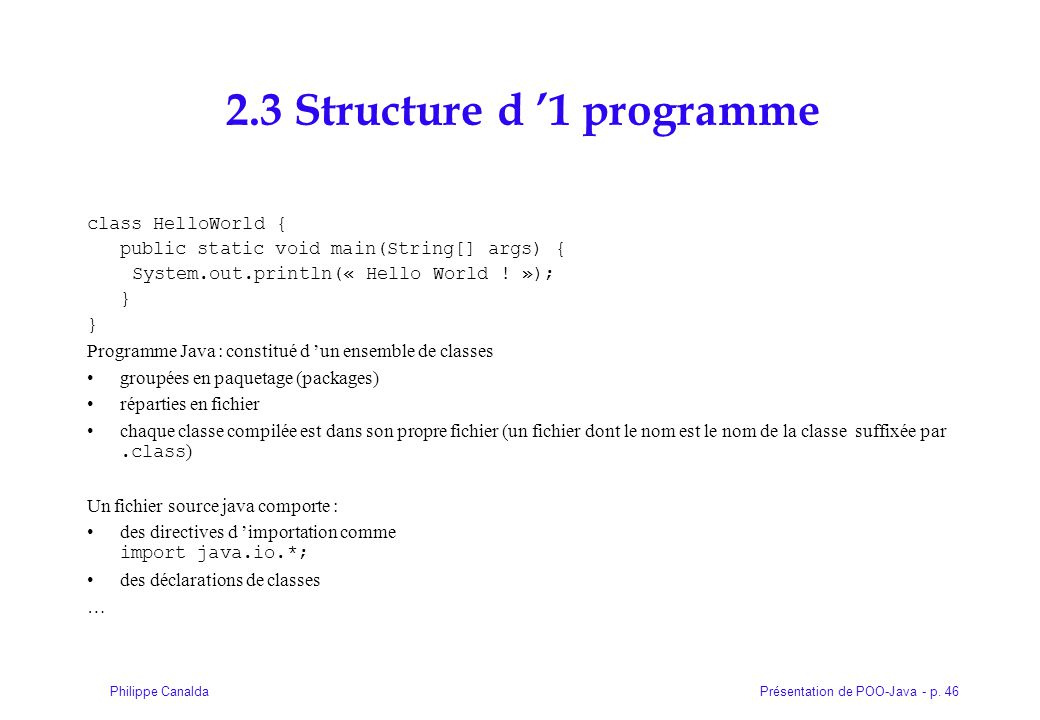 Présentation de POO-Java - p. 46Philippe Canalda 2.3 Structure d 1 programme class HelloWorld { public static void main(String[] args) { System.out.pr