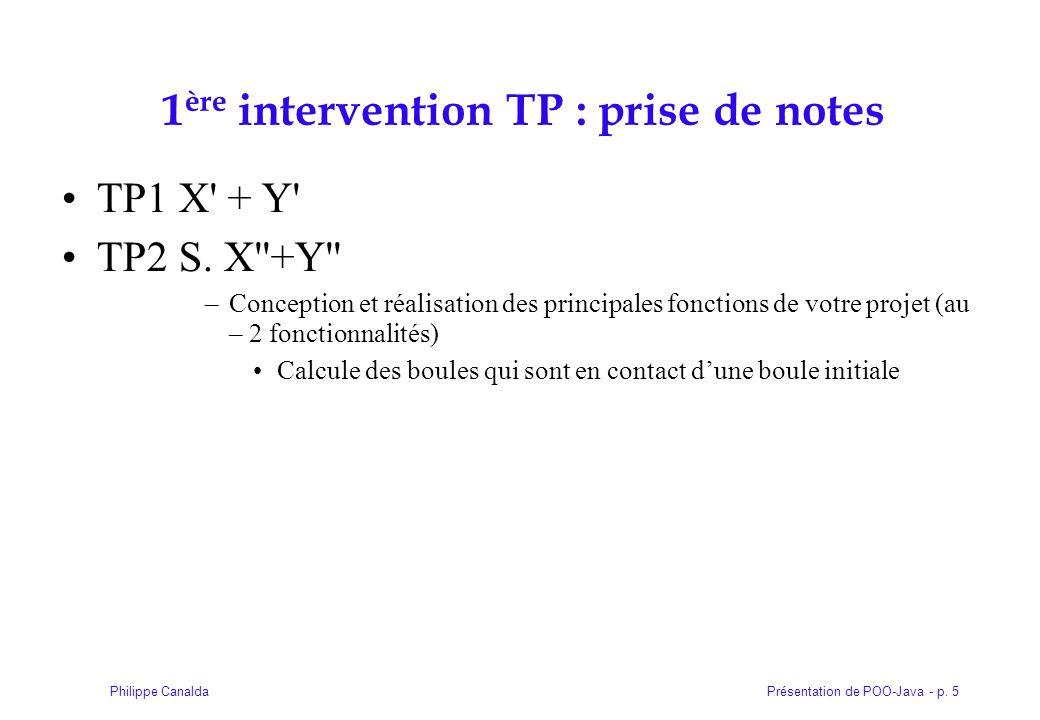 Présentation de POO-Java - p. 5Philippe Canalda 1 ère intervention TP : prise de notes TP1 X' + Y' TP2 S. X''+Y'' –Conception et réalisation des princ