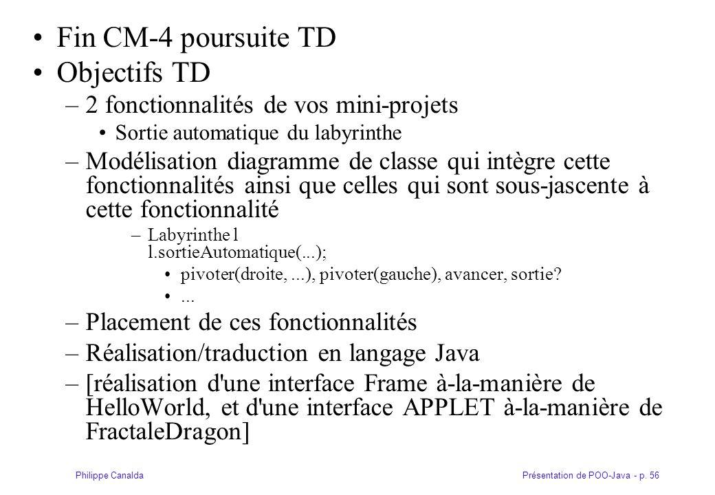 Présentation de POO-Java - p. 56Philippe Canalda Fin CM-4 poursuite TD Objectifs TD –2 fonctionnalités de vos mini-projets Sortie automatique du labyr