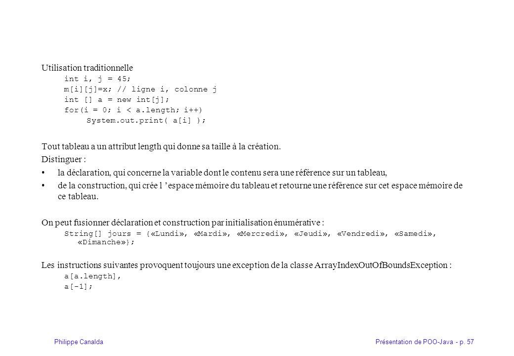 Présentation de POO-Java - p. 57Philippe Canalda Utilisation traditionnelle int i, j = 45; m[i][j]=x; // ligne i, colonne j int [] a = new int[j]; for