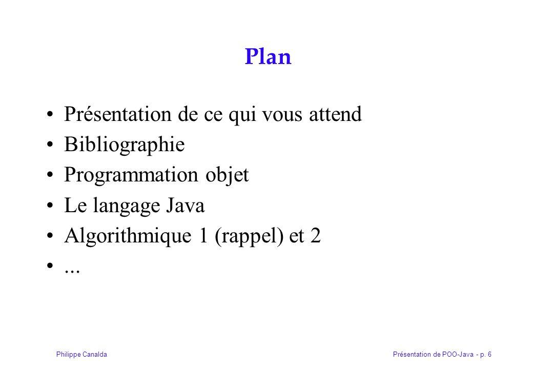 Présentation de POO-Java - p. 6Philippe Canalda Plan Présentation de ce qui vous attend Bibliographie Programmation objet Le langage Java Algorithmiqu