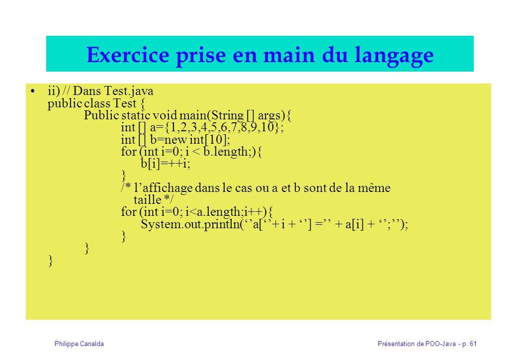 Présentation de POO-Java - p. 61Philippe Canalda Exercice prise en main du langage ii) // Dans Test.java public class Test { Public static void main(S