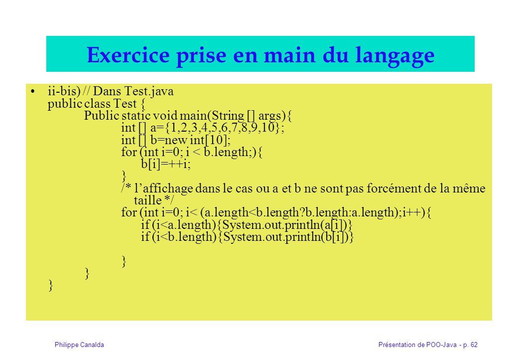 Présentation de POO-Java - p. 62Philippe Canalda Exercice prise en main du langage ii-bis) // Dans Test.java public class Test { Public static void ma
