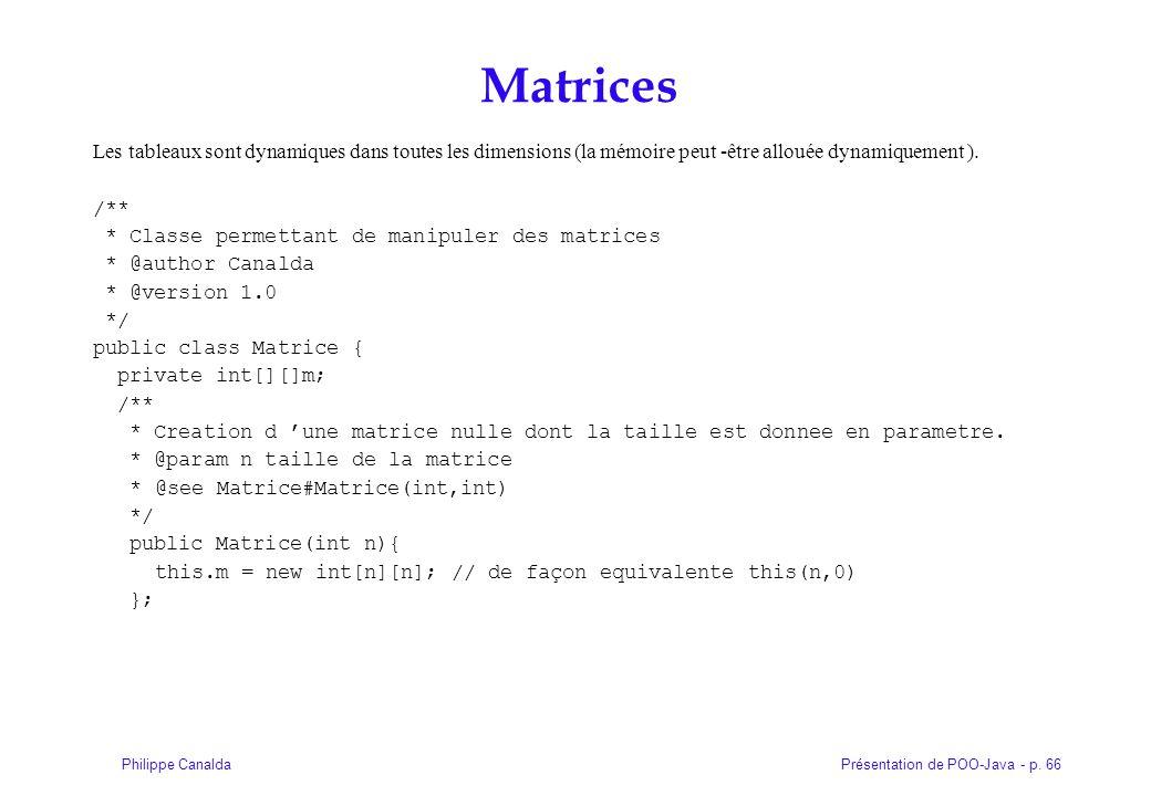 Présentation de POO-Java - p. 66Philippe Canalda Matrices Les tableaux sont dynamiques dans toutes les dimensions (la mémoire peut -être allouée dynam