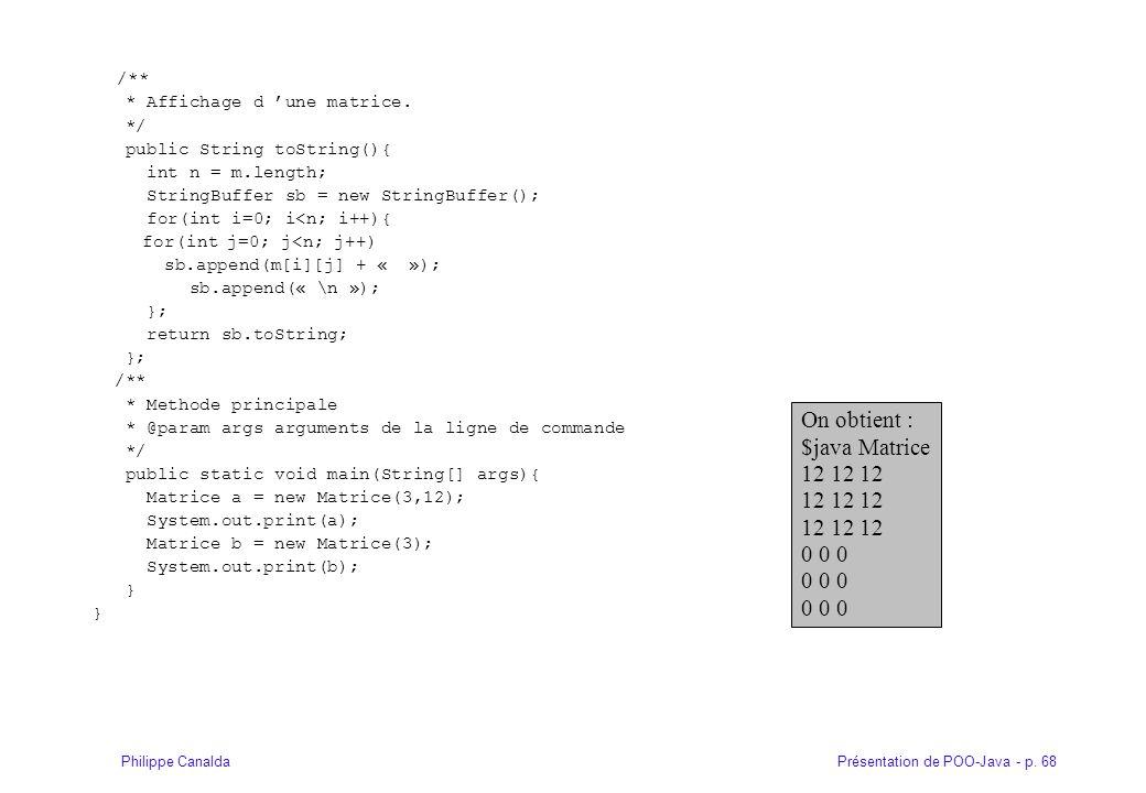Présentation de POO-Java - p. 68Philippe Canalda /** * Affichage d une matrice. */ public String toString(){ int n = m.length; StringBuffer sb = new S