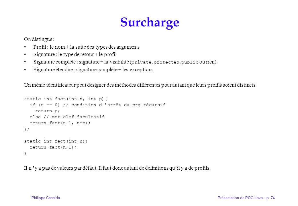 Présentation de POO-Java - p. 74Philippe Canalda Surcharge On distingue : Profil : le nom + la suite des types des arguments Signature : le type de re