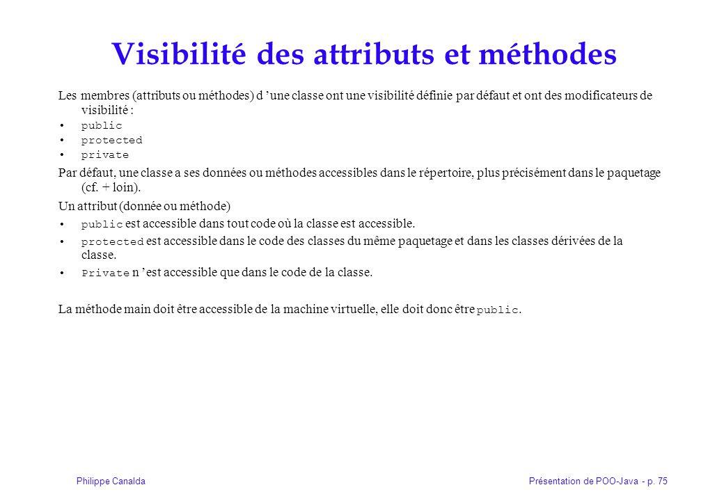 Présentation de POO-Java - p. 75Philippe Canalda Visibilité des attributs et méthodes Les membres (attributs ou méthodes) d une classe ont une visibil