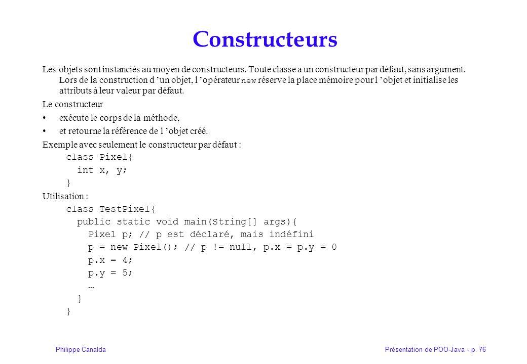 Présentation de POO-Java - p. 76Philippe Canalda Constructeurs Les objets sont instanciés au moyen de constructeurs. Toute classe a un constructeur pa
