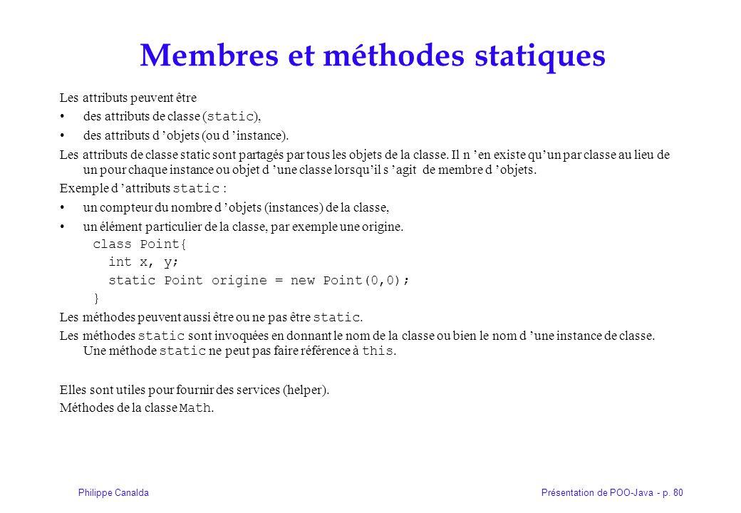 Présentation de POO-Java - p. 80Philippe Canalda Membres et méthodes statiques Les attributs peuvent être des attributs de classe ( static ), des attr
