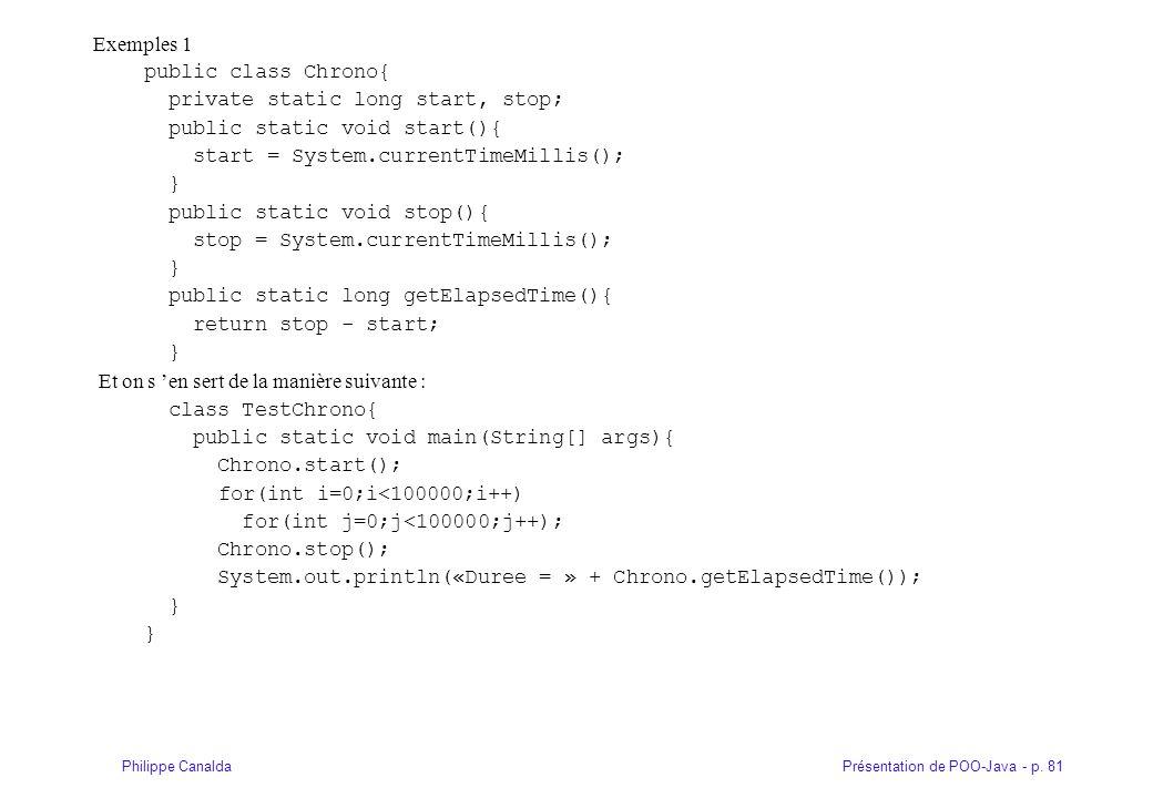 Présentation de POO-Java - p. 81Philippe Canalda Exemples 1 public class Chrono{ private static long start, stop; public static void start(){ start =