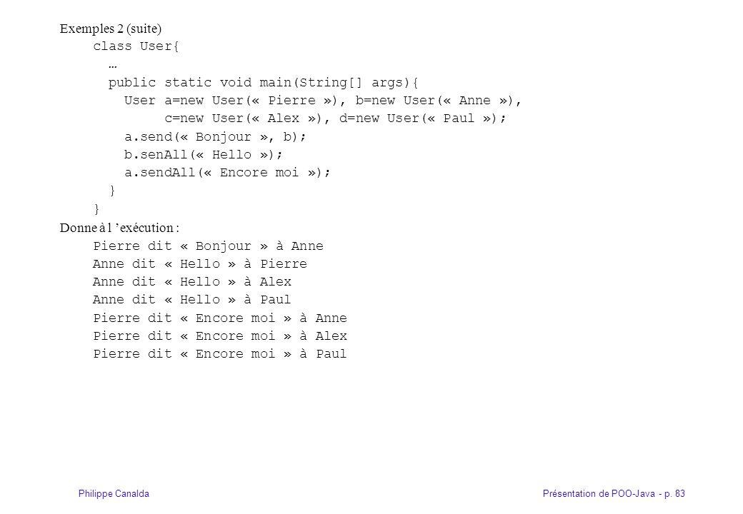 Présentation de POO-Java - p. 83Philippe Canalda Exemples 2 (suite) class User{ … public static void main(String[] args){ User a=new User(« Pierre »),