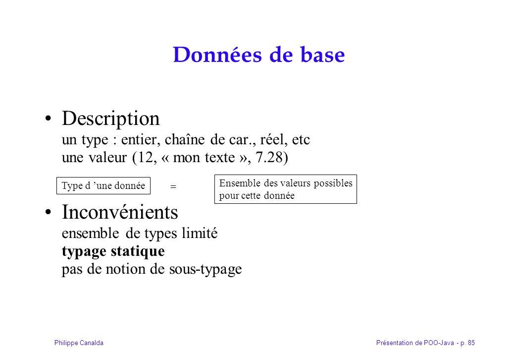 Présentation de POO-Java - p. 85Philippe Canalda Données de base Description un type : entier, chaîne de car., réel, etc une valeur (12, « mon texte »
