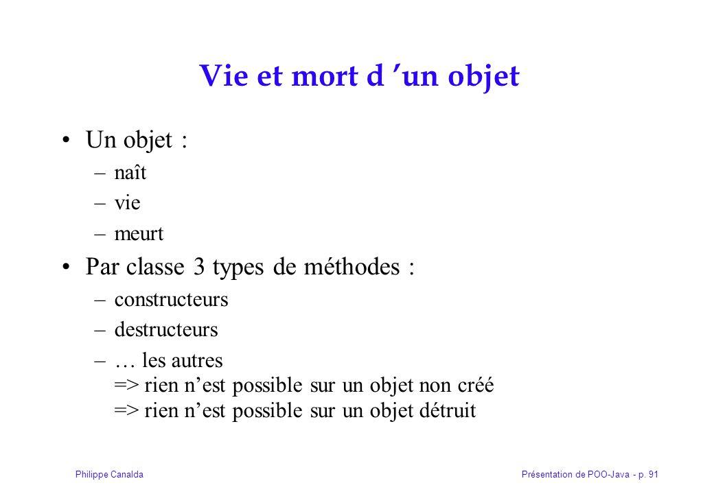 Présentation de POO-Java - p. 91Philippe Canalda Vie et mort d un objet Un objet : –naît –vie –meurt Par classe 3 types de méthodes : –constructeurs –