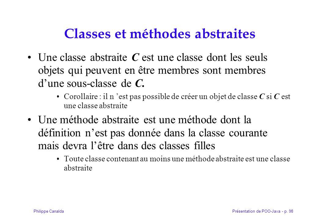 Présentation de POO-Java - p. 98Philippe Canalda Classes et méthodes abstraites Une classe abstraite C est une classe dont les seuls objets qui peuven