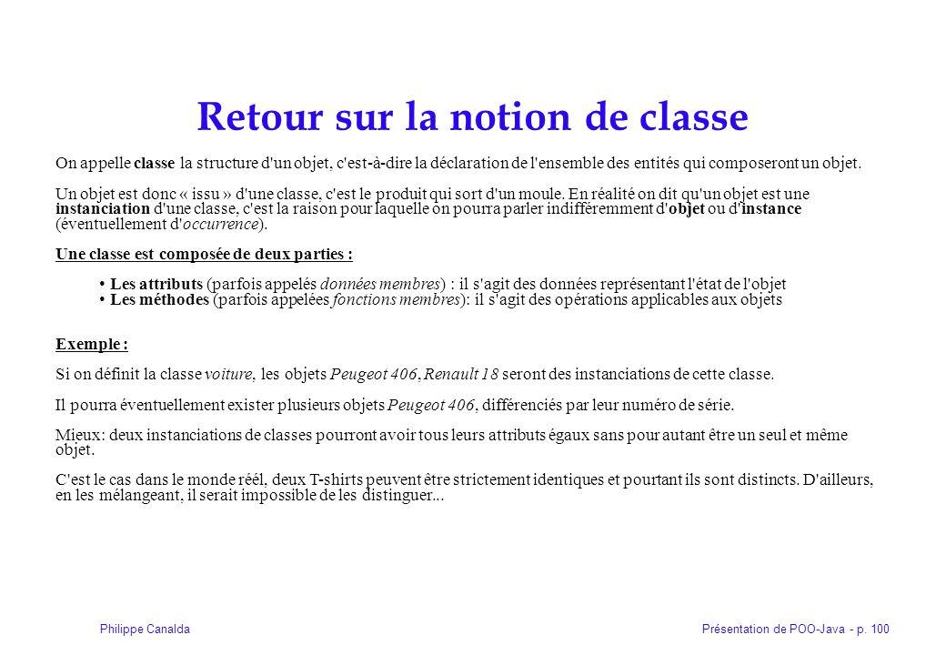 Présentation de POO-Java - p. 100Philippe Canalda Retour sur la notion de classe On appelle classe la structure d'un objet, c'est-à-dire la déclaratio