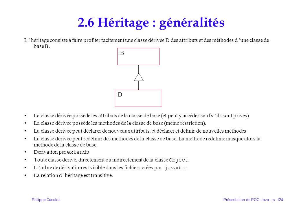 Présentation de POO-Java - p. 124Philippe Canalda 2.6 Héritage : généralités L héritage consiste à faire profiter tacitement une classe dérivée D des