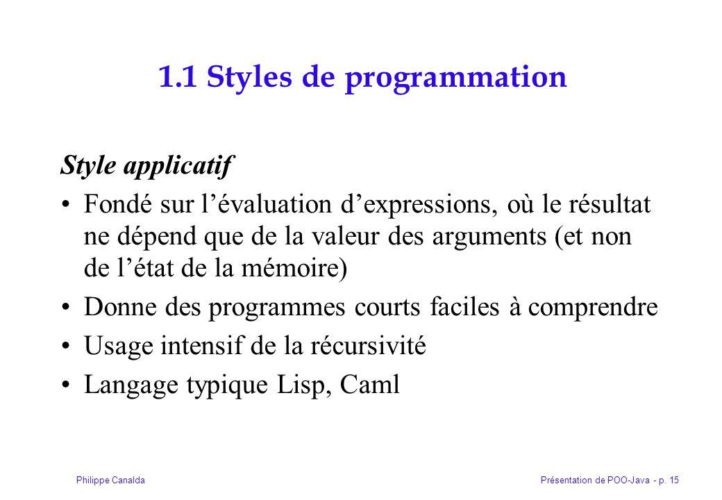 Présentation de POO-Java - p. 15Philippe Canalda 1.1 Styles de programmation Style applicatif Fondé sur lévaluation dexpressions, où le résultat ne dé