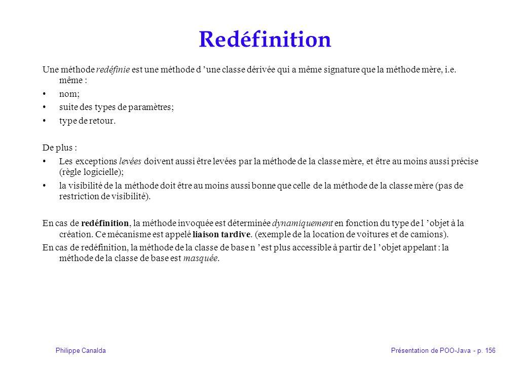 Présentation de POO-Java - p. 156Philippe Canalda Redéfinition Une méthode redéfinie est une méthode d une classe dérivée qui a même signature que la