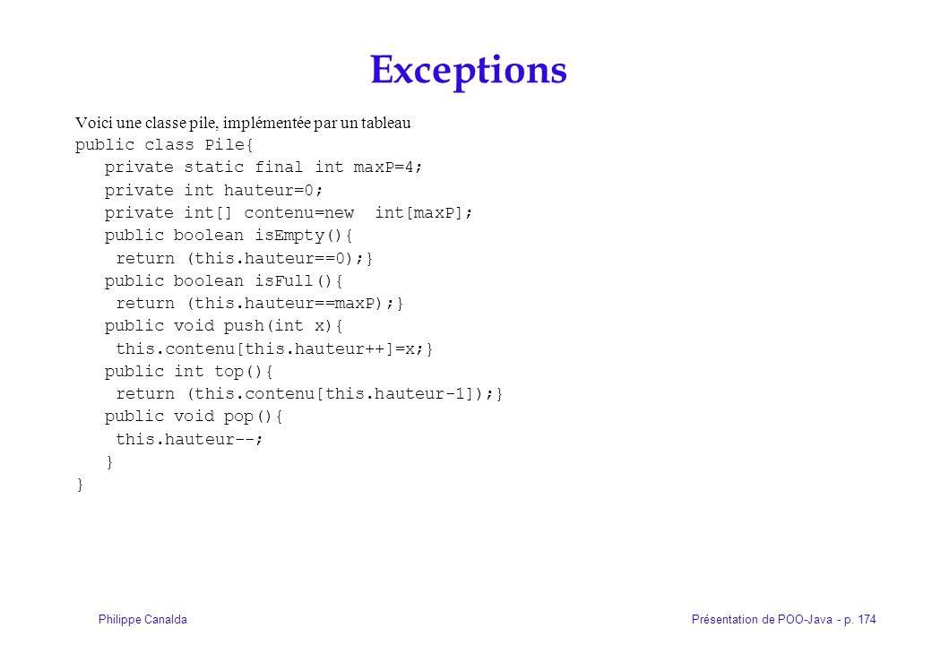Présentation de POO-Java - p. 174Philippe Canalda Exceptions Voici une classe pile, implémentée par un tableau public class Pile{ private static final