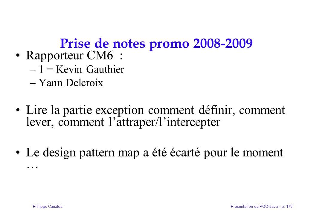 Présentation de POO-Java - p. 178Philippe Canalda Prise de notes promo 2008-2009 Rapporteur CM6 : –1 = Kevin Gauthier –Yann Delcroix Lire la partie ex