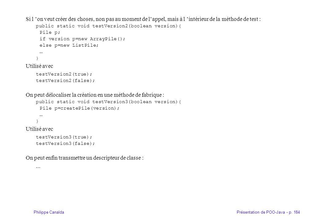 Présentation de POO-Java - p. 184Philippe Canalda Si l on veut créer des choses, non pas au moment de lappel, mais à l intérieur de la méthode de test