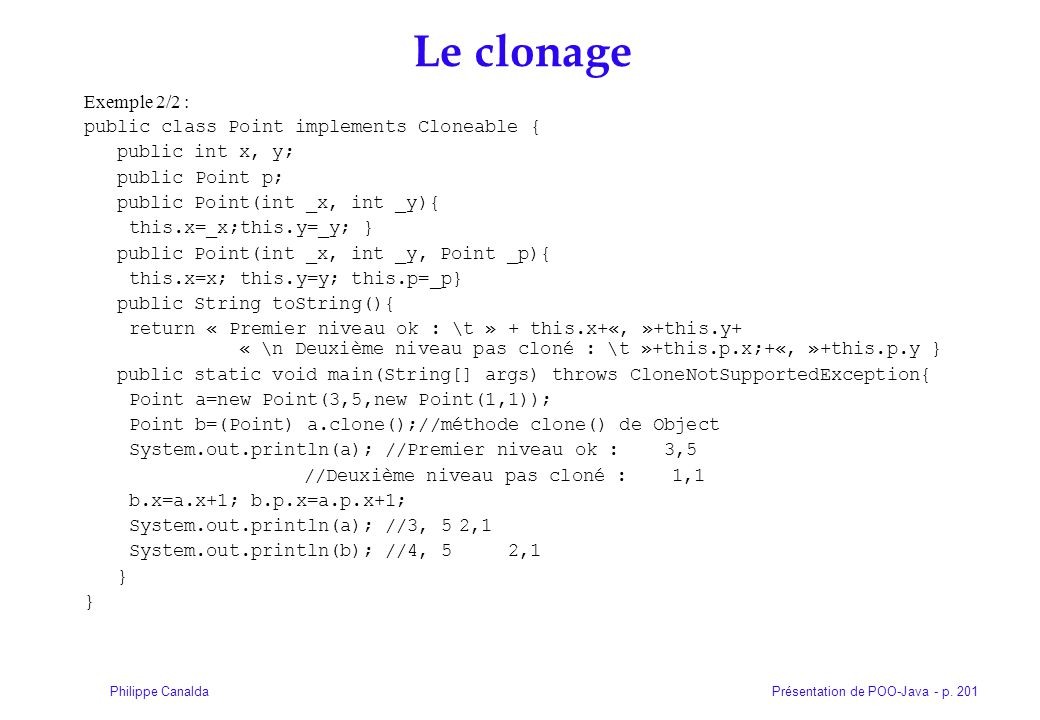 Présentation de POO-Java - p. 201Philippe Canalda Le clonage Exemple 2/2 : public class Point implements Cloneable { public int x, y; public Point p;