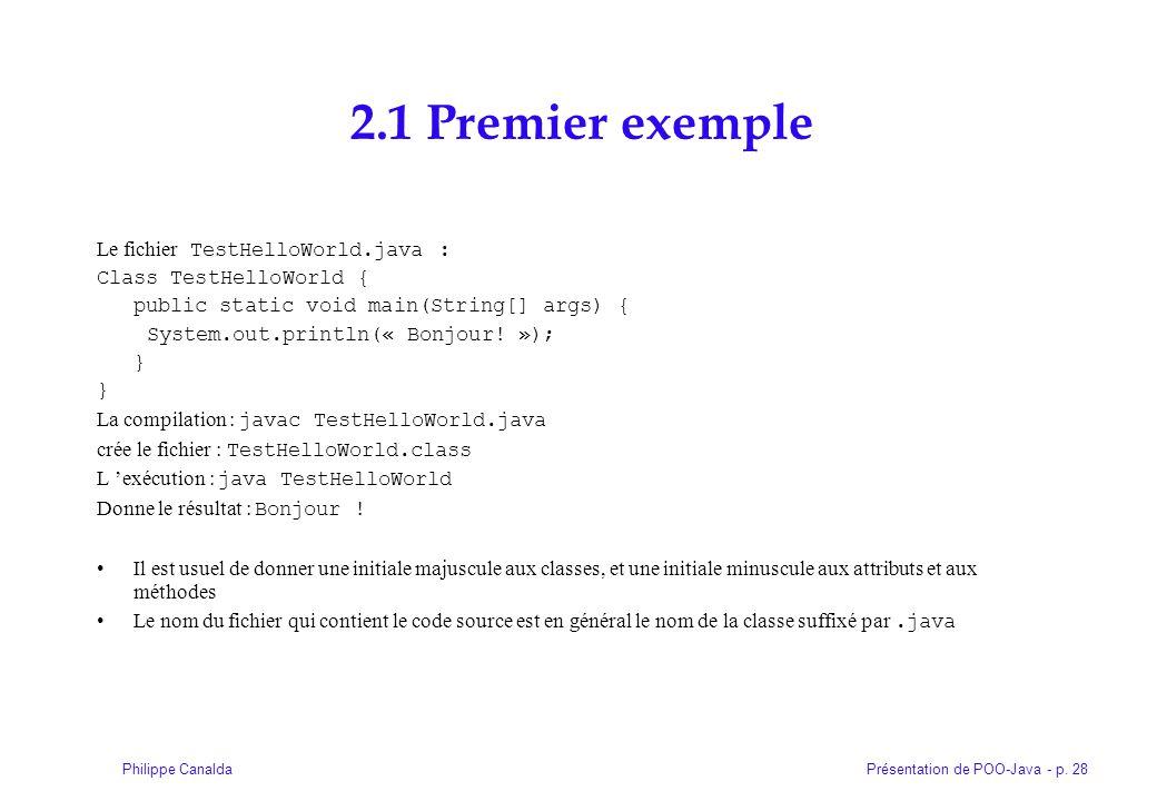 Présentation de POO-Java - p. 28Philippe Canalda 2.1 Premier exemple Le fichier TestHelloWorld.java : Class TestHelloWorld { public static void main(S