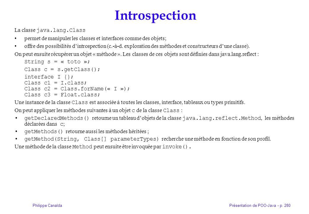 Présentation de POO-Java - p. 280Philippe Canalda Introspection La classe java.lang.Class permet de manipuler les classes et interfaces comme des obje