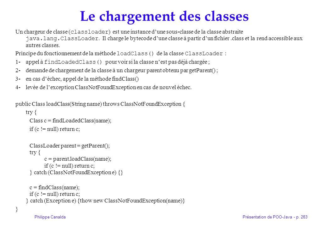 Présentation de POO-Java - p. 283Philippe Canalda Le chargement des classes Un chargeur de classe ( classloader ) est une instance dune sous-classe de