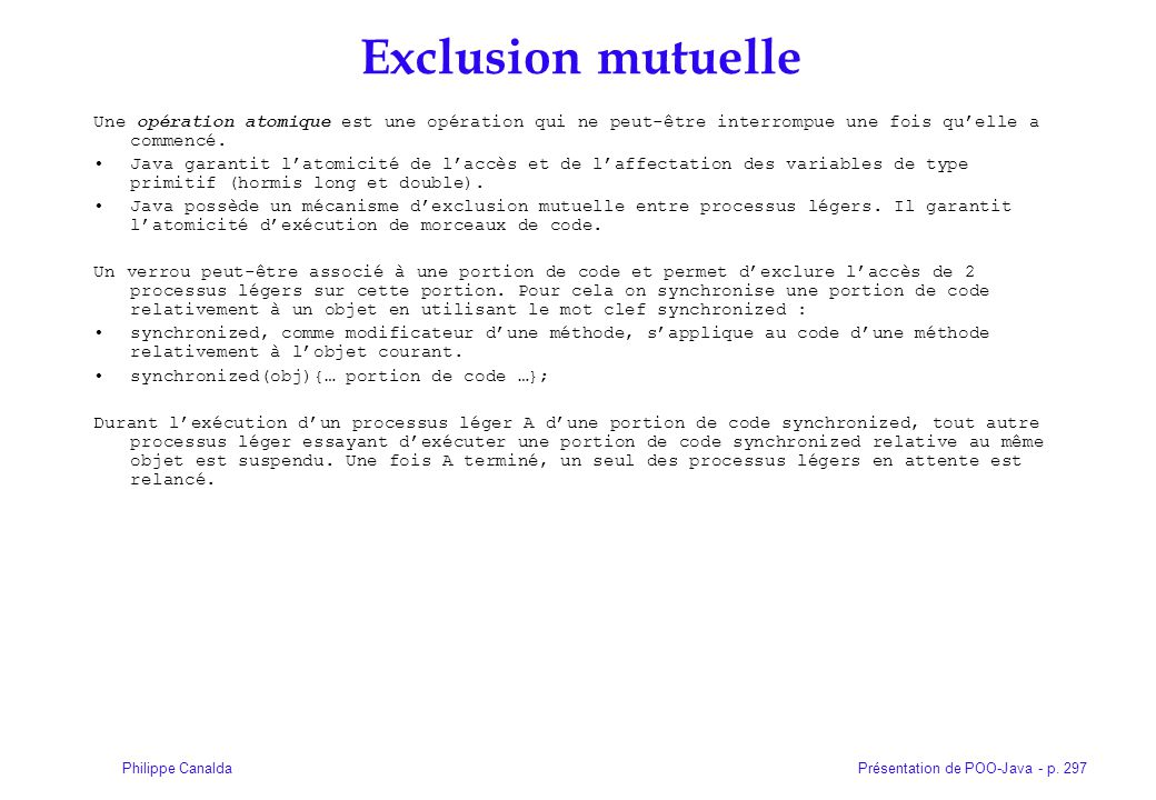 Présentation de POO-Java - p. 297Philippe Canalda Exclusion mutuelle Une opération atomique est une opération qui ne peut-être interrompue une fois qu