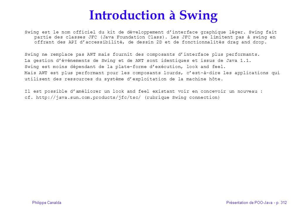 Présentation de POO-Java - p. 312Philippe Canalda Introduction à Swing Swing est le nom officiel du kit de développement dinterface graphique léger. S