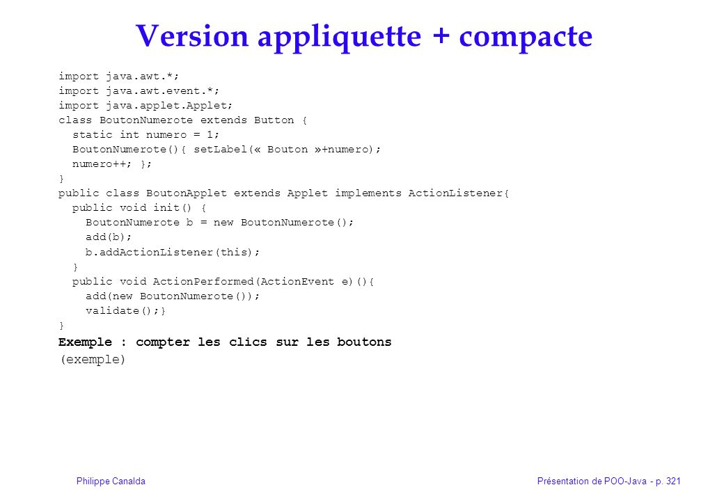 Présentation de POO-Java - p. 321Philippe Canalda Version appliquette + compacte import java.awt.*; import java.awt.event.*; import java.applet.Applet