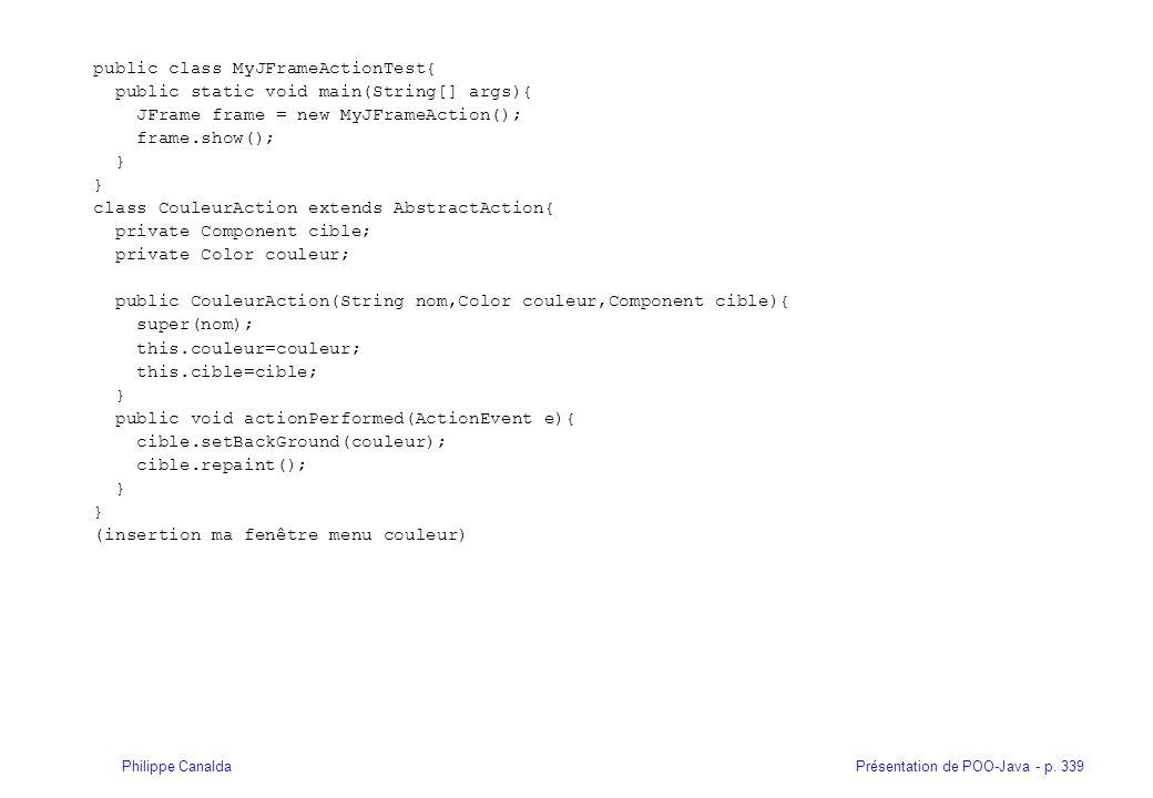 Présentation de POO-Java - p. 339Philippe Canalda public class MyJFrameActionTest{ public static void main(String[] args){ JFrame frame = new MyJFrame
