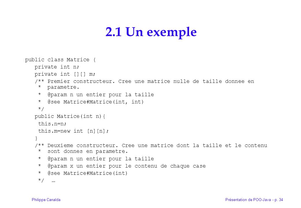 Présentation de POO-Java - p. 34Philippe Canalda 2.1 Un exemple public class Matrice { private int n; private int [][] m; /** Premier constructeur. Cr